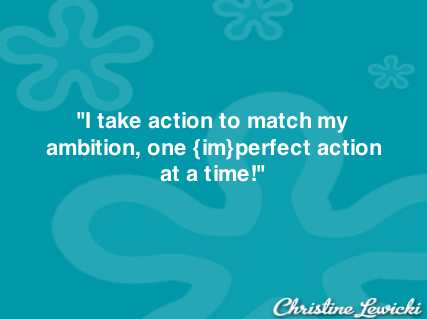 I Take Action...one {Im}perfect action at a time 2